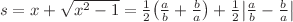 <math>s=x+\sqrt{x^2-1}=\frac{1}{2} \left(\frac{a}{b}+\frac{b}{a}\right) + \frac{1}{2} \left|\frac{a}{b}-\frac{b}{a}\right|</math>